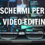 I monitor per videoediting: la nostra guida